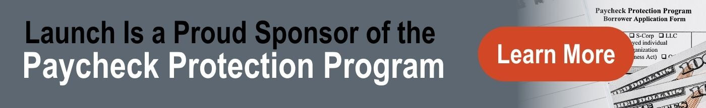 Launch Is a Proud Sponsor of the Paycheck Protection Program- Learn More
